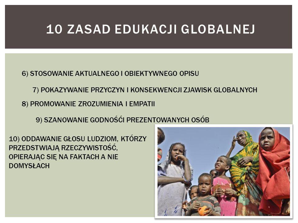 10 ZASAD EDUKACJI GLOBALNEJ 6) STOSOWANIE AKTUALNEGO I OBIEKTYWNEGO OPISU 7) POKAZYWANIE PRZYCZYN I KONSEKWENCJI ZJAWISK GLOBALNYCH 8) PROMOWANIE ZROZ