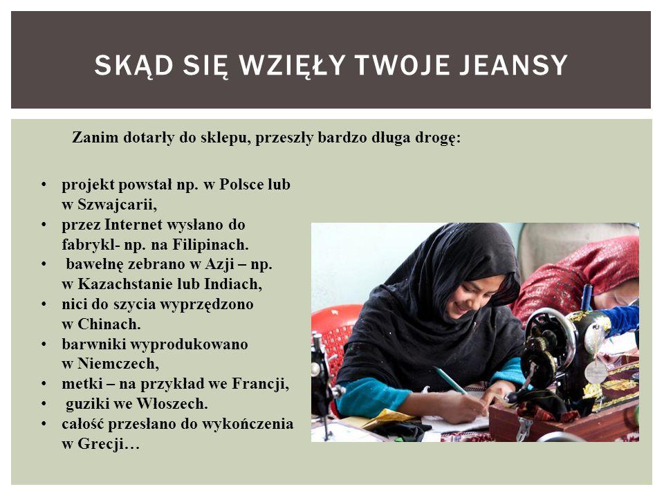 SKĄD SIĘ WZIĘŁY TWOJE JEANSY projekt powstał np. w Polsce lub w Szwajcarii, przez Internet wysłano do fabrykl- np. na Filipinach. bawełnę zebrano w Az