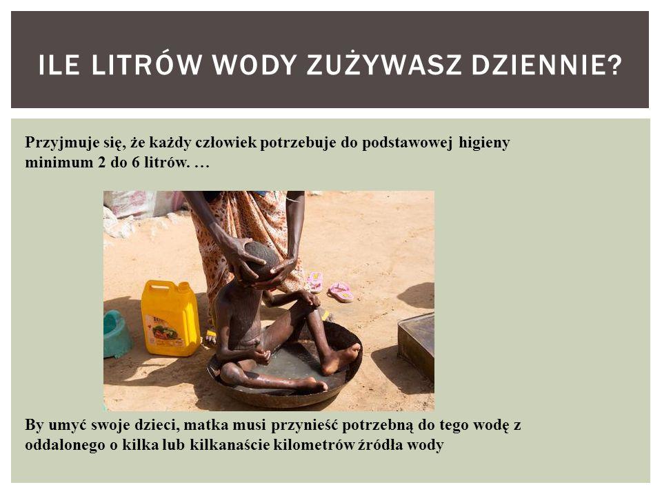 ILE LITRÓW WODY ZUŻYWASZ DZIENNIE? Przyjmuje się, że każdy człowiek potrzebuje do podstawowej higieny minimum 2 do 6 litrów. … By umyć swoje dzieci, m