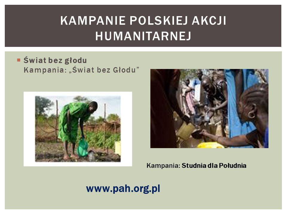 """ Świat bez głodu Kampania: """"Świat bez Głodu"""" KAMPANIE POLSKIEJ AKCJI HUMANITARNEJ Kampania: Studnia dla Południa www.pah.org.pl"""