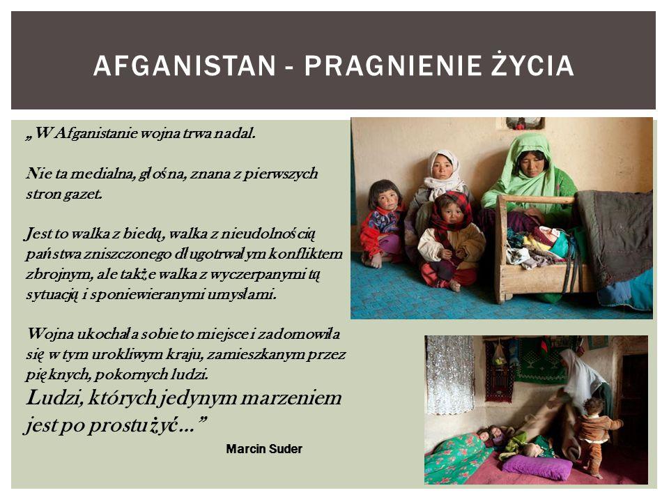"""AFGANISTAN - PRAGNIENIE ŻYCIA """"W Afganistanie wojna trwa nadal. Nie ta medialna, g ł o ś na, znana z pierwszych stron gazet. Jest to walka z bied ą, w"""