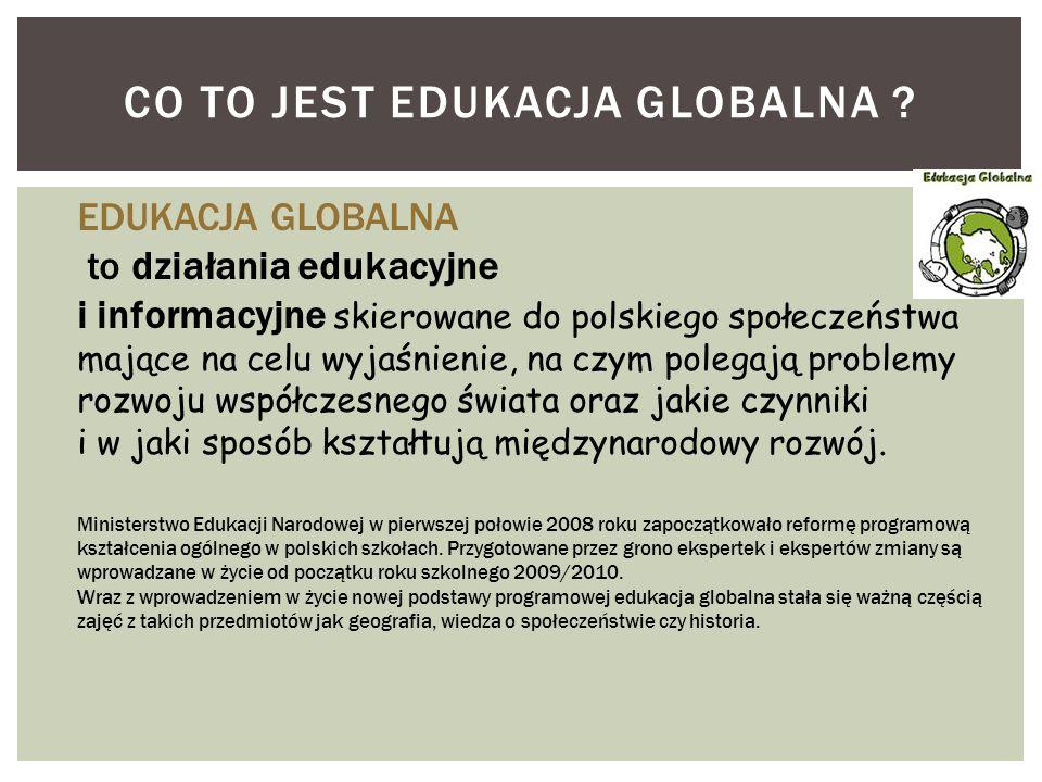 CO TO JEST EDUKACJA GLOBALNA ? EDUKACJA GLOBALNA to działania edukacyjne i informacyjne skierowane do polskiego społeczeństwa mające na celu wyjaśnien