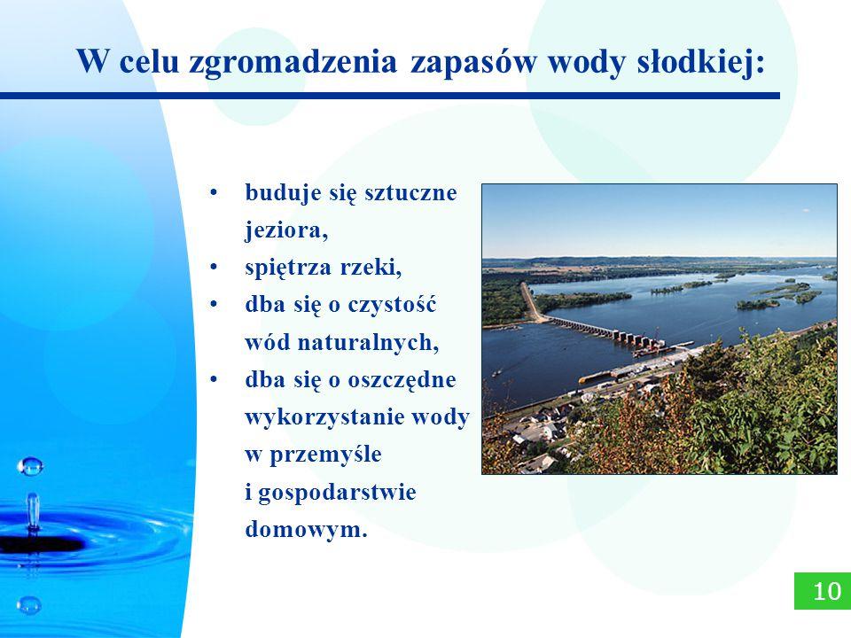 buduje się sztuczne jeziora, spiętrza rzeki, dba się o czystość wód naturalnych, dba się o oszczędne wykorzystanie wody w przemyśle i gospodarstwie do