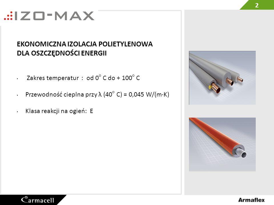 Izo-Max otuliny w 2 m sztangach Kolor jasnoszary Izo-Max otuliny z osloną w 2 m sztangach Kolor czerwony rura Max OD mm Grubość izolacji 6,0 mm9,0 mm 15 18 22 28 35 3 rura Max OD mm Grubość izolacji 5,0 mm9,0 mm 15 18 20 22 25 28 35 42 48 54 60 64 76