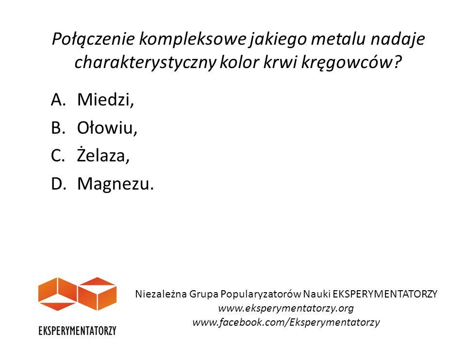 Połączenie kompleksowe jakiego metalu nadaje charakterystyczny kolor krwi kręgowców? A.Miedzi, B. Ołowiu, C.Żelaza, D.Magnezu. Niezależna Grupa Popula