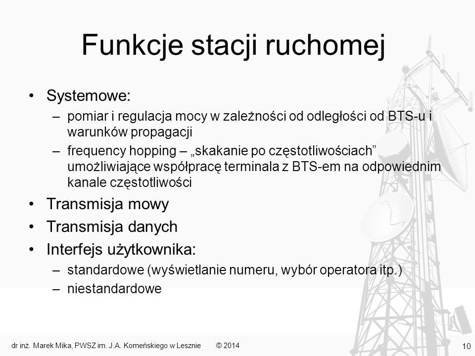"""Funkcje stacji ruchomej Systemowe: –pomiar i regulacja mocy w zależności od odległości od BTS-u i warunków propagacji –frequency hopping – """"skakanie po częstotliwościach umożliwiające współpracę terminala z BTS-em na odpowiednim kanale częstotliwości Transmisja mowy Transmisja danych Interfejs użytkownika: –standardowe (wyświetlanie numeru, wybór operatora itp.) –niestandardowe © 2014dr inż."""