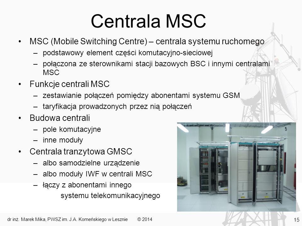 Centrala MSC MSC (Mobile Switching Centre) – centrala systemu ruchomego –podstawowy element części komutacyjno-sieciowej –połączona ze sterownikami stacji bazowych BSC i innymi centralami MSC Funkcje centrali MSC –zestawianie połączeń pomiędzy abonentami systemu GSM –taryfikacja prowadzonych przez nią połączeń Budowa centrali –pole komutacyjne –inne moduły Centrala tranzytowa GMSC –albo samodzielne urządzenie –albo moduły IWF w centrali MSC –łączy z abonentami innego systemu telekomunikacyjnego © 2014dr inż.