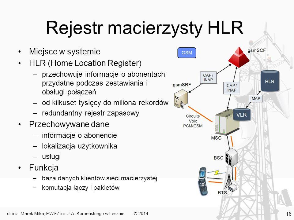 Rejestr macierzysty HLR Miejsce w systemie HLR (Home Location Register) –przechowuje informacje o abonentach przydatne podczas zestawiania i obsługi połączeń –od kilkuset tysięcy do miliona rekordów –redundantny rejestr zapasowy Przechowywane dane –informacje o abonencie –lokalizacja użytkownika –usługi Funkcja –baza danych klientów sieci macierzystej –komutacja łączy i pakietów © 2014dr inż.
