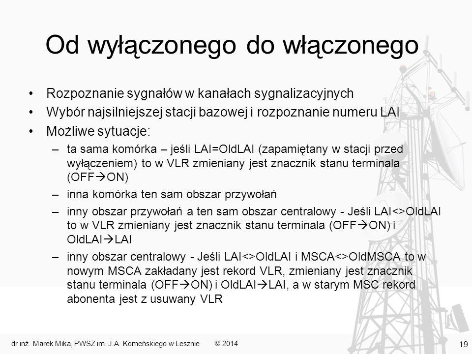 Od wyłączonego do włączonego Rozpoznanie sygnałów w kanałach sygnalizacyjnych Wybór najsilniejszej stacji bazowej i rozpoznanie numeru LAI Możliwe sytuacje: –ta sama komórka – jeśli LAI=OldLAI (zapamiętany w stacji przed wyłączeniem) to w VLR zmieniany jest znacznik stanu terminala (OFF  ON) –inna komórka ten sam obszar przywołań –inny obszar przywołań a ten sam obszar centralowy - Jeśli LAI<>OldLAI to w VLR zmieniany jest znacznik stanu terminala (OFF  ON) i OldLAI  LAI –inny obszar centralowy - Jeśli LAI<>OldLAI i MSCA<>OldMSCA to w nowym MSCA zakładany jest rekord VLR, zmieniany jest znacznik stanu terminala (OFF  ON) i OldLAI  LAI, a w starym MSC rekord abonenta jest z usuwany VLR © 2014dr inż.