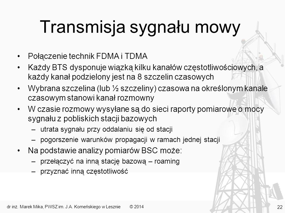 Transmisja sygnału mowy Połączenie technik FDMA i TDMA Każdy BTS dysponuje wiązką kilku kanałów częstotliwościowych, a każdy kanał podzielony jest na