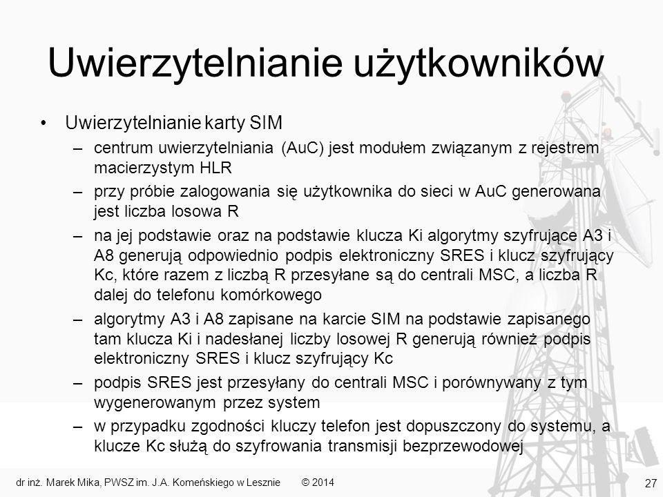 Uwierzytelnianie użytkowników Uwierzytelnianie karty SIM –centrum uwierzytelniania (AuC) jest modułem związanym z rejestrem macierzystym HLR –przy próbie zalogowania się użytkownika do sieci w AuC generowana jest liczba losowa R –na jej podstawie oraz na podstawie klucza Ki algorytmy szyfrujące A3 i A8 generują odpowiednio podpis elektroniczny SRES i klucz szyfrujący Kc, które razem z liczbą R przesyłane są do centrali MSC, a liczba R dalej do telefonu komórkowego –algorytmy A3 i A8 zapisane na karcie SIM na podstawie zapisanego tam klucza Ki i nadesłanej liczby losowej R generują również podpis elektroniczny SRES i klucz szyfrujący Kc –podpis SRES jest przesyłany do centrali MSC i porównywany z tym wygenerowanym przez system –w przypadku zgodności kluczy telefon jest dopuszczony do systemu, a klucze Kc służą do szyfrowania transmisji bezprzewodowej © 2014dr inż.