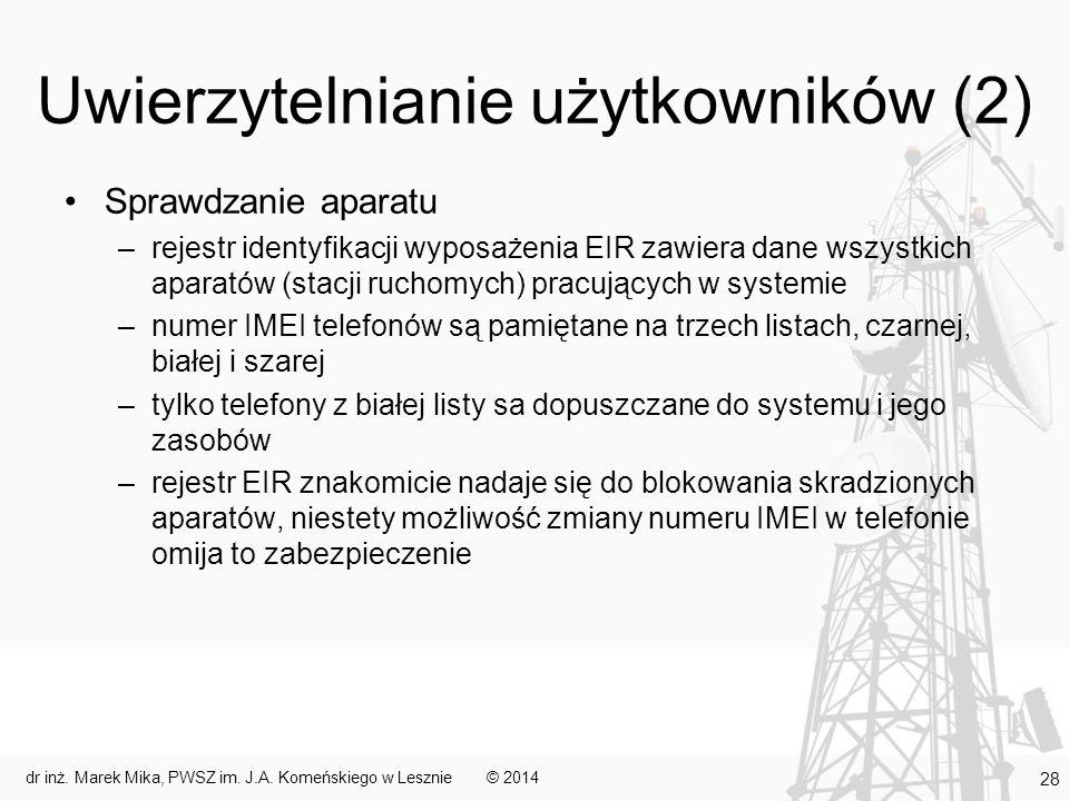 Uwierzytelnianie użytkowników (2) Sprawdzanie aparatu –rejestr identyfikacji wyposażenia EIR zawiera dane wszystkich aparatów (stacji ruchomych) pracujących w systemie –numer IMEI telefonów są pamiętane na trzech listach, czarnej, białej i szarej –tylko telefony z białej listy sa dopuszczane do systemu i jego zasobów –rejestr EIR znakomicie nadaje się do blokowania skradzionych aparatów, niestety możliwość zmiany numeru IMEI w telefonie omija to zabezpieczenie © 2014dr inż.