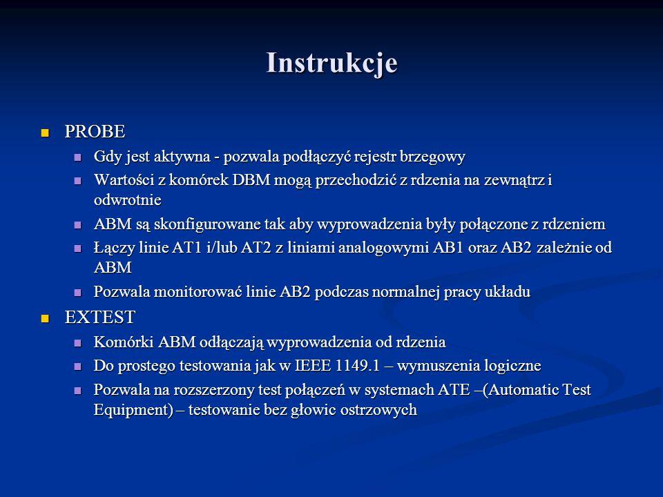 Instrukcje PROBE PROBE Gdy jest aktywna - pozwala podłączyć rejestr brzegowy Gdy jest aktywna - pozwala podłączyć rejestr brzegowy Wartości z komórek DBM mogą przechodzić z rdzenia na zewnątrz i odwrotnie Wartości z komórek DBM mogą przechodzić z rdzenia na zewnątrz i odwrotnie ABM są skonfigurowane tak aby wyprowadzenia były połączone z rdzeniem ABM są skonfigurowane tak aby wyprowadzenia były połączone z rdzeniem Łączy linie AT1 i/lub AT2 z liniami analogowymi AB1 oraz AB2 zależnie od ABM Łączy linie AT1 i/lub AT2 z liniami analogowymi AB1 oraz AB2 zależnie od ABM Pozwala monitorować linie AB2 podczas normalnej pracy układu Pozwala monitorować linie AB2 podczas normalnej pracy układu EXTEST EXTEST Komórki ABM odłączają wyprowadzenia od rdzenia Komórki ABM odłączają wyprowadzenia od rdzenia Do prostego testowania jak w IEEE 1149.1 – wymuszenia logiczne Do prostego testowania jak w IEEE 1149.1 – wymuszenia logiczne Pozwala na rozszerzony test połączeń w systemach ATE –(Automatic Test Equipment) – testowanie bez głowic ostrzowych Pozwala na rozszerzony test połączeń w systemach ATE –(Automatic Test Equipment) – testowanie bez głowic ostrzowych