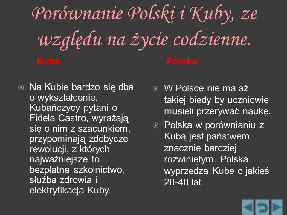 Porównanie Polski i Kuby, ze względu na życie codzienne. Kuba  Na Kubie bardzo się dba o wykształcenie. Kubańczycy pytani o Fidela Castro, wyrażają s