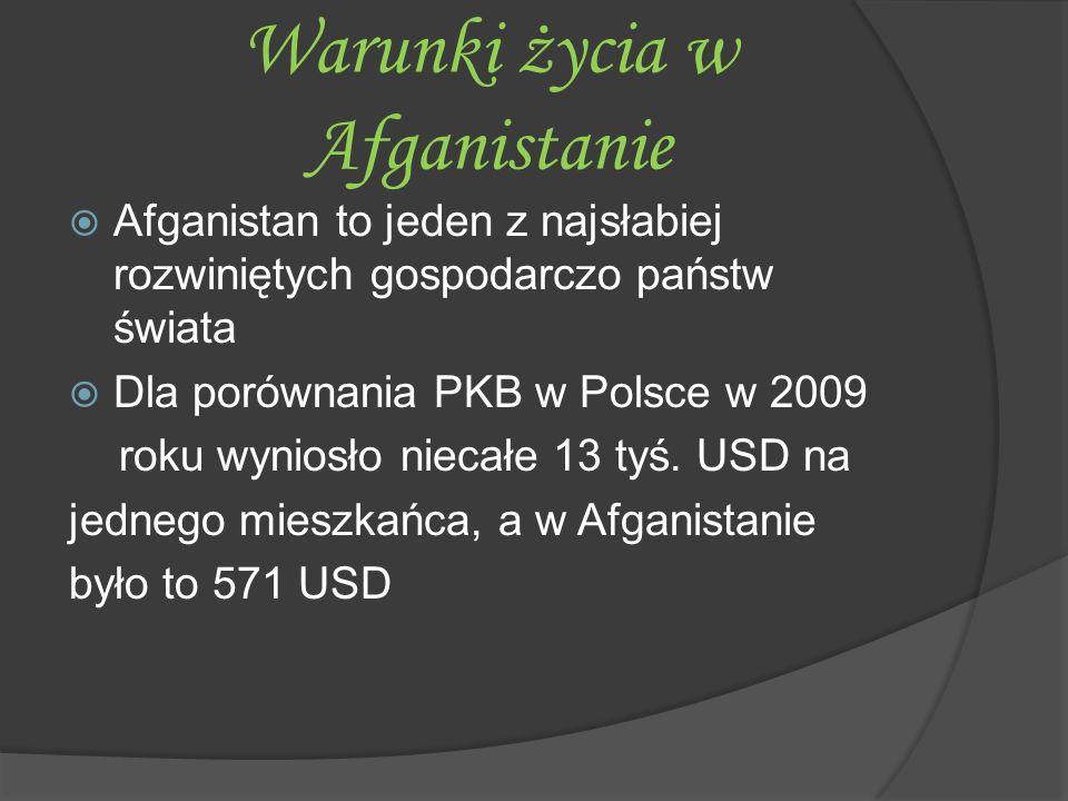 Warunki życia w Afganistanie  Afganistan to jeden z najsłabiej rozwiniętych gospodarczo państw świata  Dla porównania PKB w Polsce w 2009 roku wynio