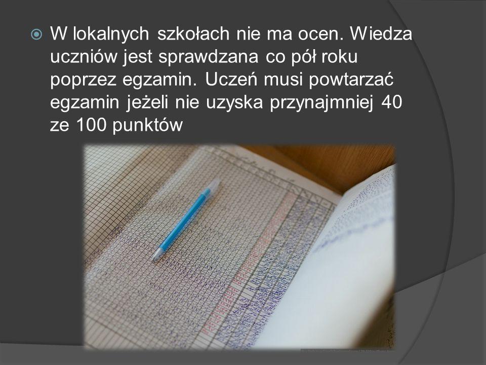  W lokalnych szkołach nie ma ocen. Wiedza uczniów jest sprawdzana co pół roku poprzez egzamin. Uczeń musi powtarzać egzamin jeżeli nie uzyska przynaj