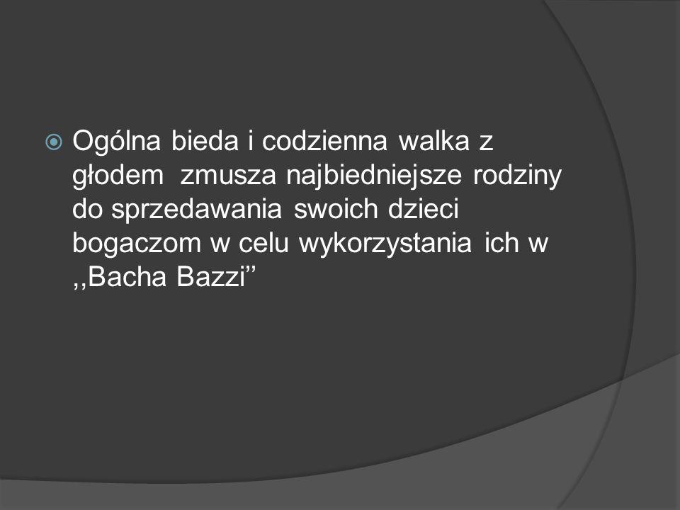  Ogólna bieda i codzienna walka z głodem zmusza najbiedniejsze rodziny do sprzedawania swoich dzieci bogaczom w celu wykorzystania ich w,,Bacha Bazzi