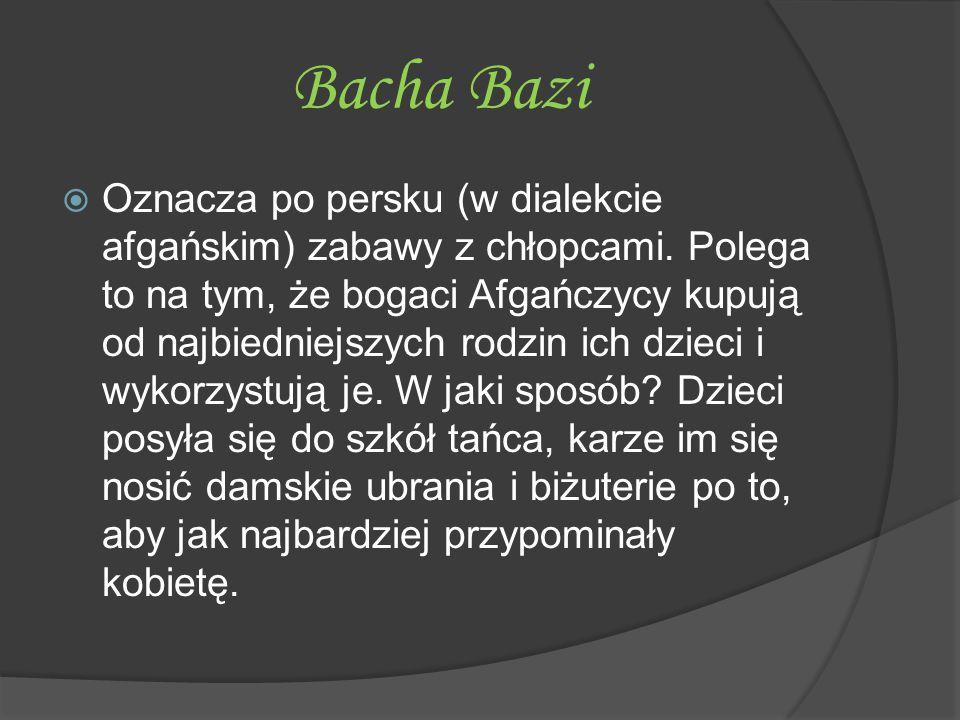 Bacha Bazi  Oznacza po persku (w dialekcie afgańskim) zabawy z chłopcami. Polega to na tym, że bogaci Afgańczycy kupują od najbiedniejszych rodzin ic