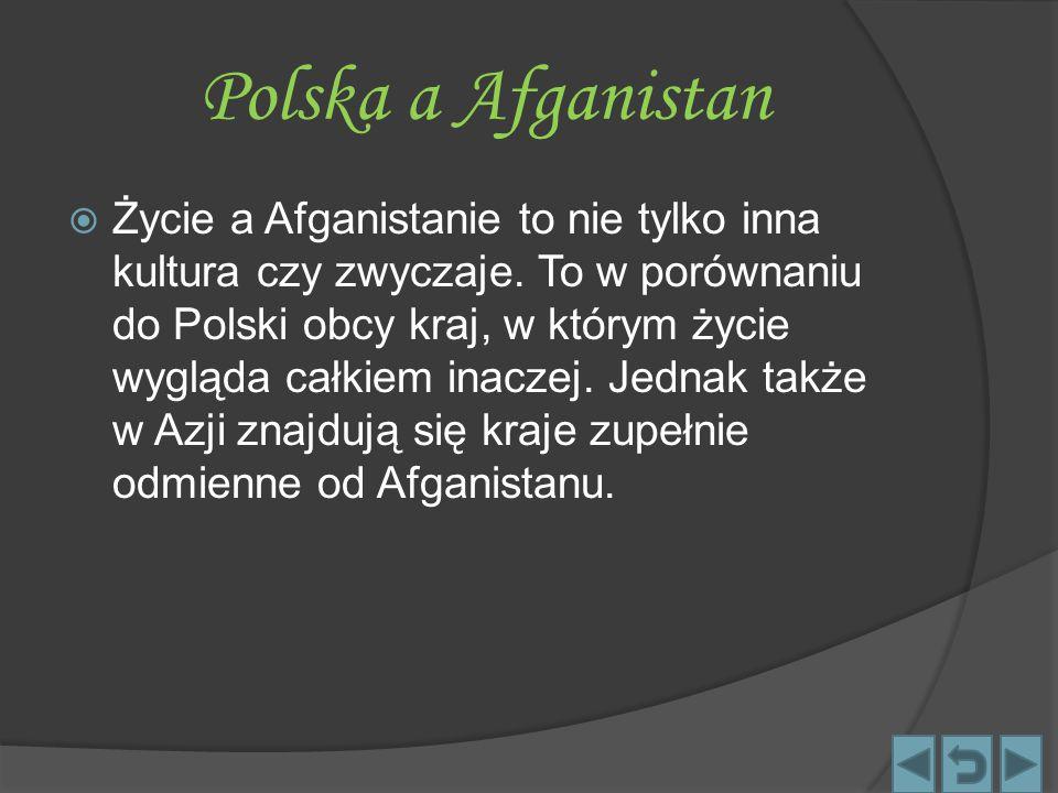 Polska a Afganistan  Życie a Afganistanie to nie tylko inna kultura czy zwyczaje. To w porównaniu do Polski obcy kraj, w którym życie wygląda całkiem