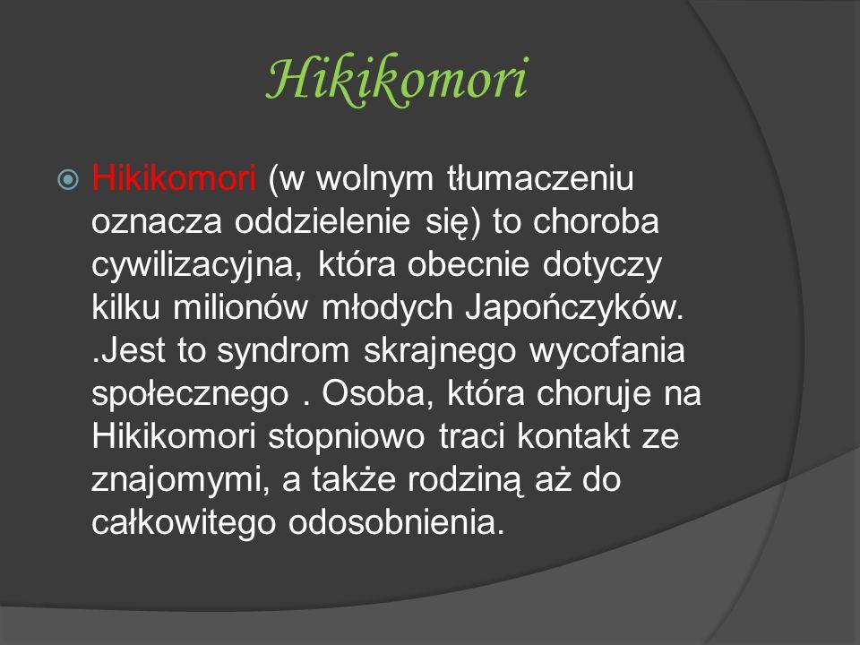 Hikikomori  Hikikomori (w wolnym tłumaczeniu oznacza oddzielenie się) to choroba cywilizacyjna, która obecnie dotyczy kilku milionów młodych Japończy
