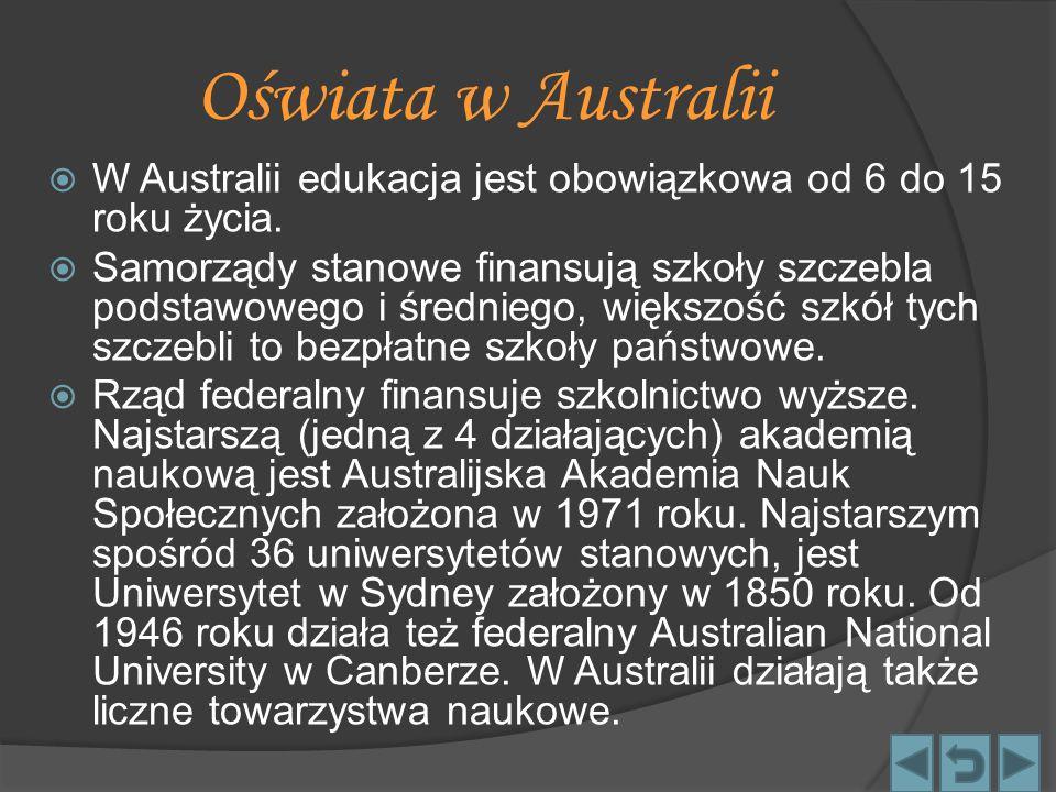 Oświata w Australii  W Australii edukacja jest obowiązkowa od 6 do 15 roku życia.  Samorządy stanowe finansują szkoły szczebla podstawowego i średni