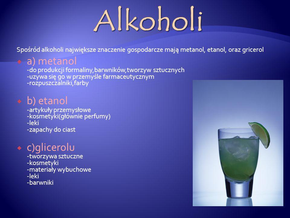 Spośród alkoholi największe znaczenie gospodarcze mają metanol, etanol, oraz gricerol  a) metanol -do produkcji formaliny,barwników,tworzyw sztucznych -uzywa się go w przemyśle farmaceutycznym -rozpuszczalniki,farby  b) etanol -artykuły przemysłowe -kosmetyki(głównie perfumy) -leki -zapachy do ciast  c)glicerolu -tworzywa sztuczne -kosmetyki -materiały wybuchowe -leki -barwniki