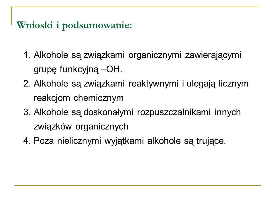 Wnioski i podsumowanie: 1.Alkohole są związkami organicznymi zawierającymi grupę funkcyjną –OH. 2.Alkohole są związkami reaktywnymi i ulegają licznym
