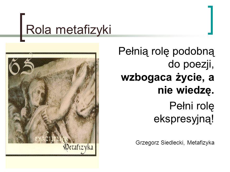 Rola metafizyki Pełnią rolę podobną do poezji, wzbogaca życie, a nie wiedzę. Pełni rolę ekspresyjną! Grzegorz Siedlecki, Metafizyka