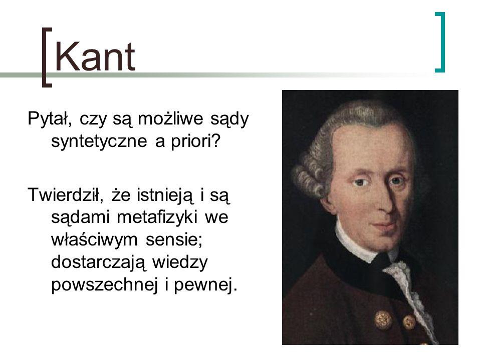 Kant Pytał, czy są możliwe sądy syntetyczne a priori? Twierdził, że istnieją i są sądami metafizyki we właściwym sensie; dostarczają wiedzy powszechne