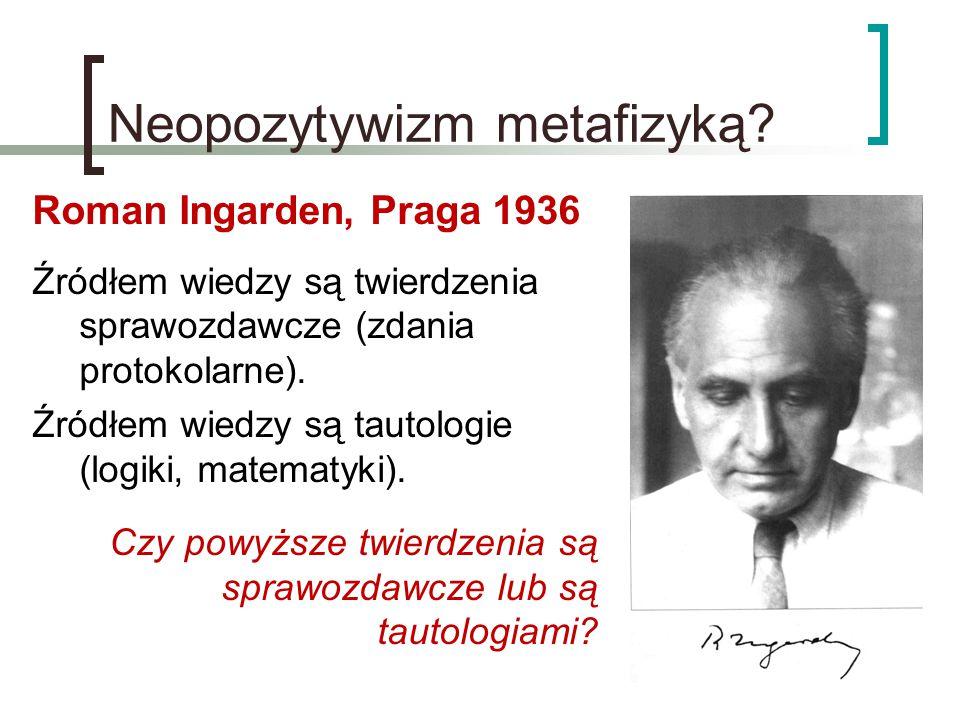 Neopozytywizm metafizyką? Roman Ingarden, Praga 1936 Źródłem wiedzy są twierdzenia sprawozdawcze (zdania protokolarne). Źródłem wiedzy są tautologie (