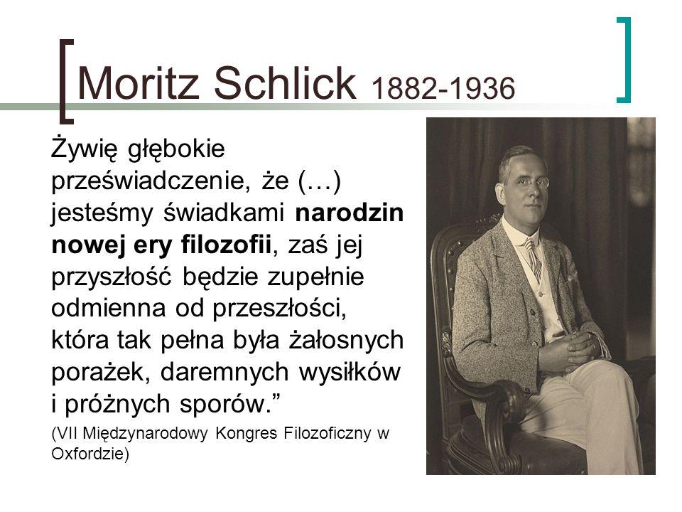 Moritz Schlick 1882-1936 Żywię głębokie przeświadczenie, że (…) jesteśmy świadkami narodzin nowej ery filozofii, zaś jej przyszłość będzie zupełnie od