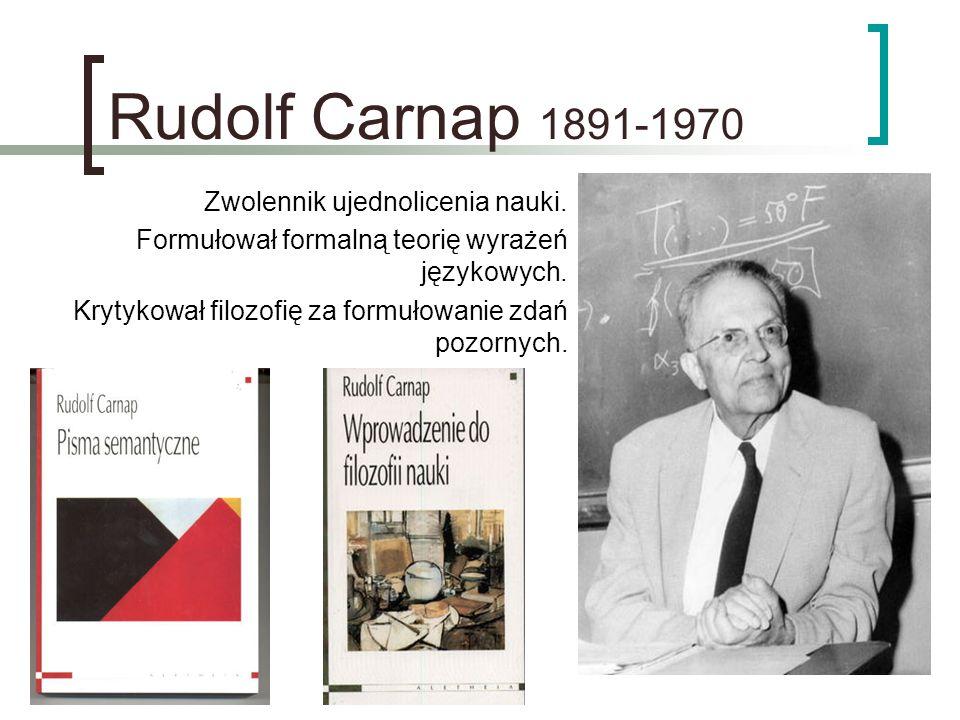 Rudolf Carnap 1891-1970 Zwolennik ujednolicenia nauki. Formułował formalną teorię wyrażeń językowych. Krytykował filozofię za formułowanie zdań pozorn