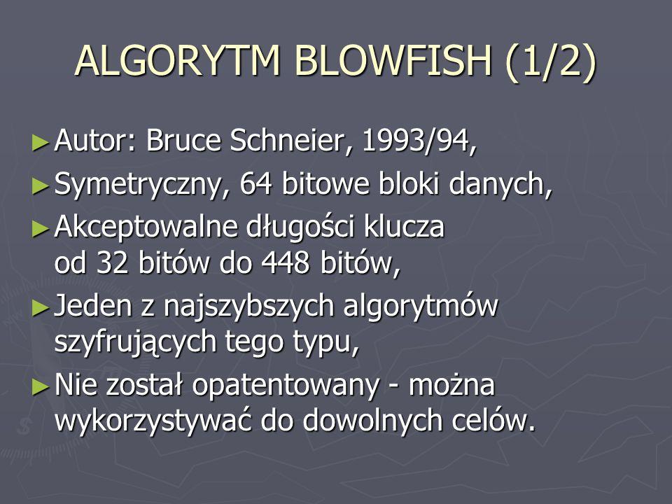 ALGORYTM BLOWFISH (1/2) ► Autor: Bruce Schneier, 1993/94, ► Symetryczny, 64 bitowe bloki danych, ► Akceptowalne długości klucza od 32 bitów do 448 bit