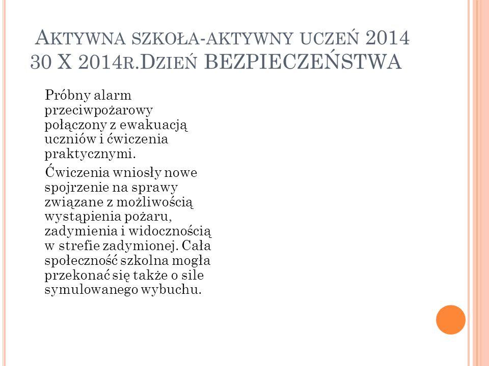 A KTYWNA SZKOŁA - AKTYWNY UCZEŃ 2014 30 X 2014 R.D ZIEŃ BEZPIECZEŃSTWA Próbny alarm przeciwpożarowy połączony z ewakuacją uczniów i ćwiczenia praktycznymi.
