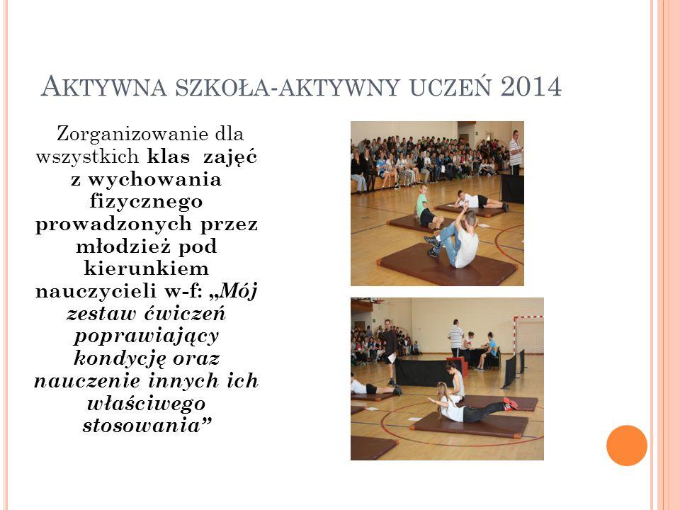A KTYWNA SZKOŁA - AKTYWNY UCZEŃ 2014 Zorganizowanie dla wszystkich klas zajęć z wychowania fizycznego prowadzonych przez młodzież pod kierunkiem naucz