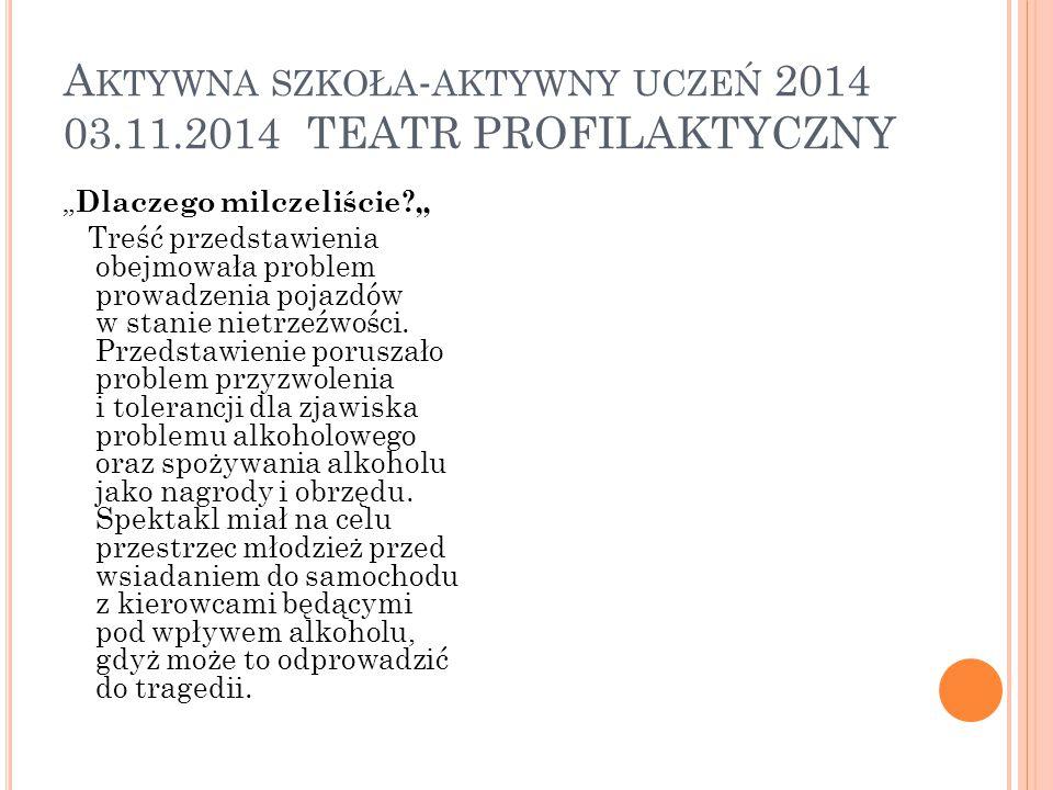 """A KTYWNA SZKOŁA - AKTYWNY UCZEŃ 2014 03.11.2014 TEATR PROFILAKTYCZNY """" Dlaczego milczeliście?"""" Treść przedstawienia obejmowała problem prowadzenia poj"""