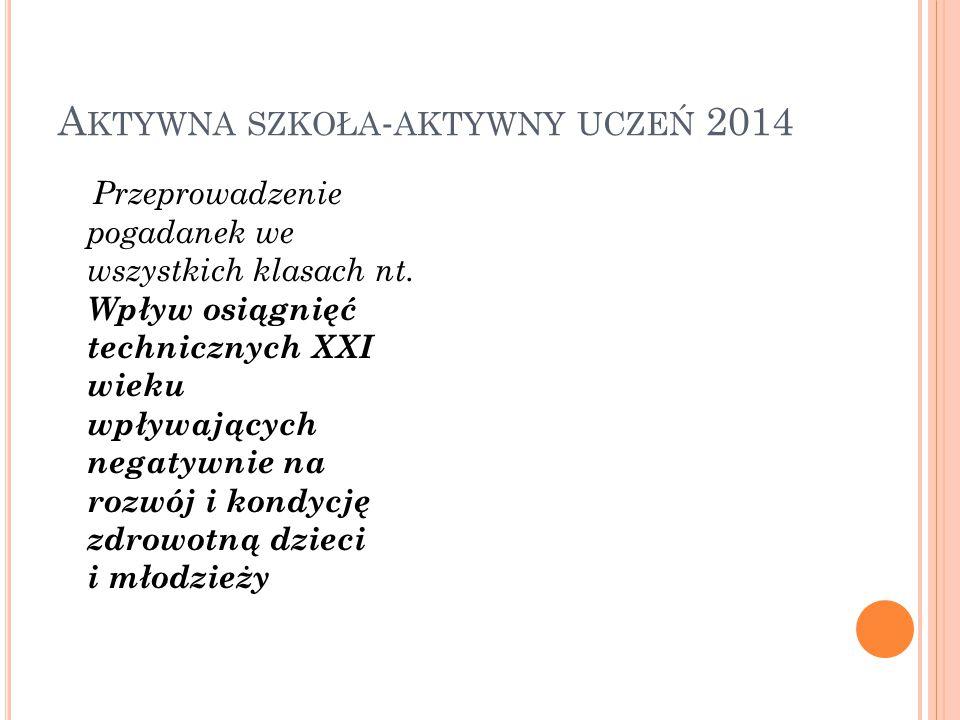 A KTYWNA SZKOŁA - AKTYWNY UCZEŃ 2014 Przeprowadzenie pogadanek we wszystkich klasach nt.
