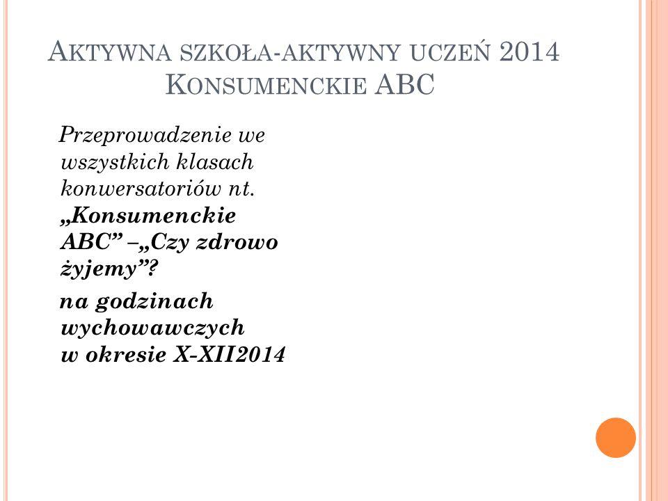 A KTYWNA SZKOŁA - AKTYWNY UCZEŃ 2014 K ONSUMENCKIE ABC Przeprowadzenie we wszystkich klasach konwersatoriów nt.