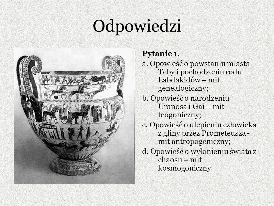 Odpowiedzi Pytanie 1. a. Opowieść o powstaniu miasta Teby i pochodzeniu rodu Labdakidów – mit genealogiczny; b. Opowieść o narodzeniu Uranosa i Gai –