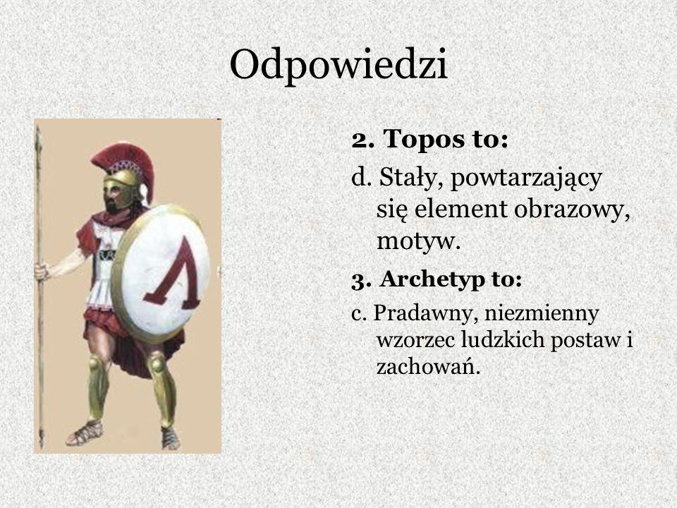 Odpowiedzi 2. Topos to: d. Stały, powtarzający się element obrazowy, motyw. 3. Archetyp to: c. Pradawny, niezmienny wzorzec ludzkich postaw i zachowań