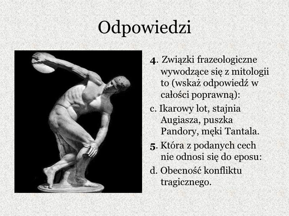 Odpowiedzi 4. Związki frazeologiczne wywodzące się z mitologii to (wskaż odpowiedź w całości poprawną): c. Ikarowy lot, stajnia Augiasza, puszka Pando