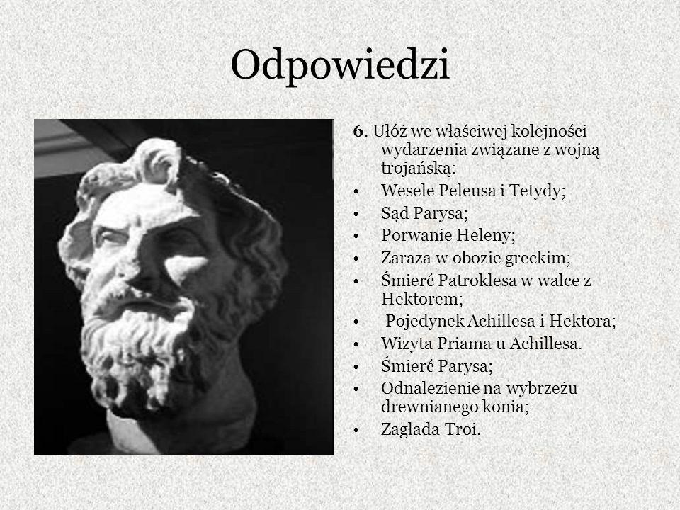 Odpowiedzi 6. Ułóż we właściwej kolejności wydarzenia związane z wojną trojańską: Wesele Peleusa i Tetydy; Sąd Parysa; Porwanie Heleny; Zaraza w obozi