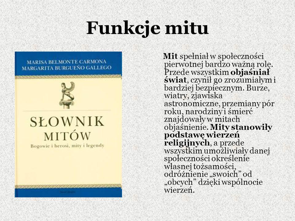 Funkcje mitu Mit spełniał w społeczności pierwotnej bardzo ważną rolę. Przede wszystkim objaśniał świat, czynił go zrozumiałym i bardziej bezpiecznym.