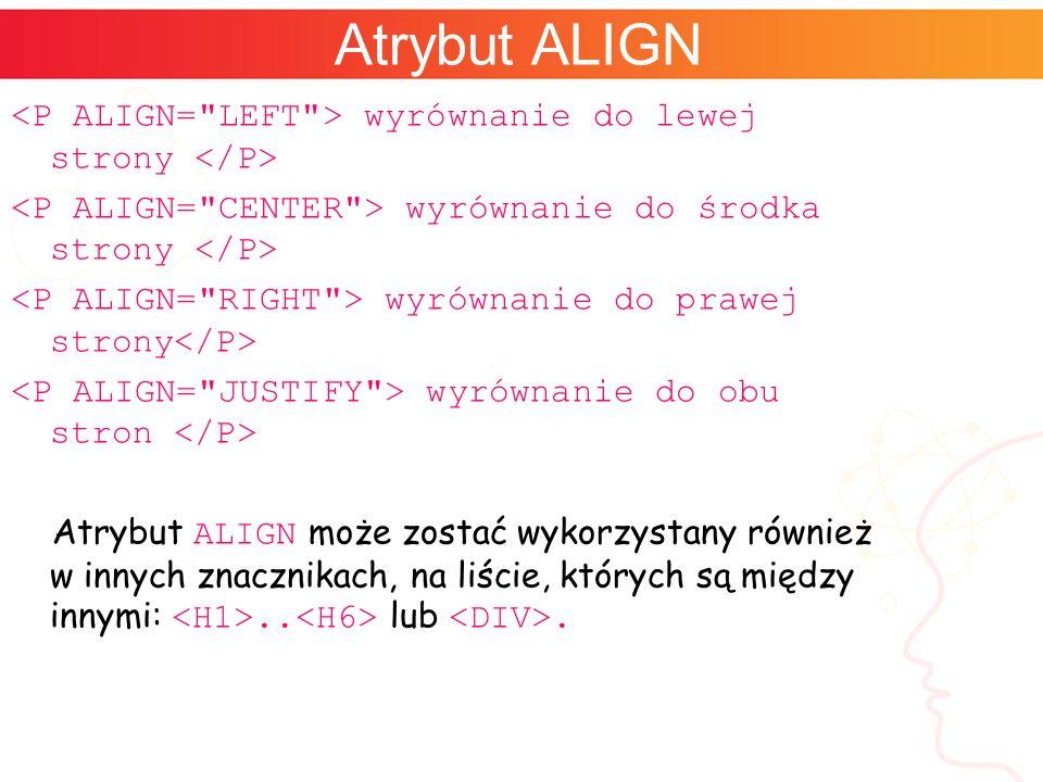 Atrybut ALIGN wyrównanie do lewej strony wyrównanie do środka strony wyrównanie do prawej strony wyrównanie do obu stron Atrybut ALIGN może zostać wykorzystany również w innych znacznikach, na liście, których są między innymi:..