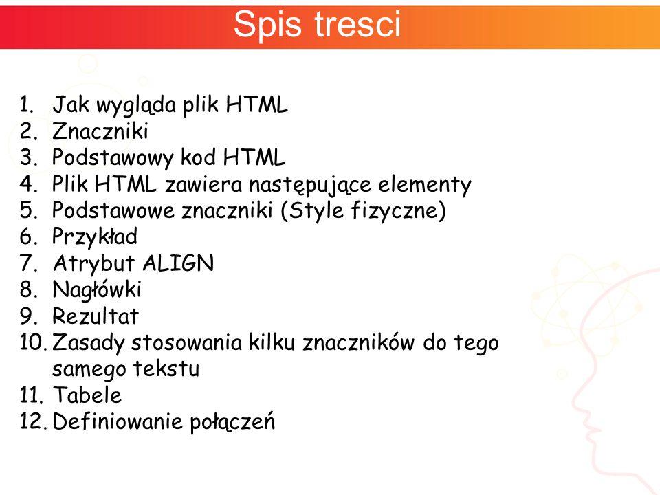 Spis tresci 1.Jak wygląda plik HTML 2.Znaczniki 3.Podstawowy kod HTML 4.Plik HTML zawiera następujące elementy 5.Podstawowe znaczniki (Style fizyczne) 6.Przykład 7.Atrybut ALIGN 8.Nagłówki 9.Rezultat 10.Zasady stosowania kilku znaczników do tego samego tekstu 11.Tabele 12.Definiowanie połączeń