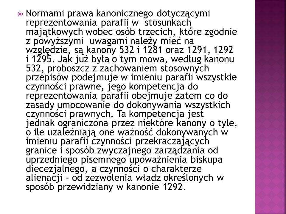  Normami prawa kanonicznego dotyczącymi reprezentowania parafii w stosunkach majątkowych wobec osób trzecich, które zgodnie z powyższymi uwagami należy mieć na względzie, są kanony 532 i 1281 oraz 1291, 1292 i 1295.
