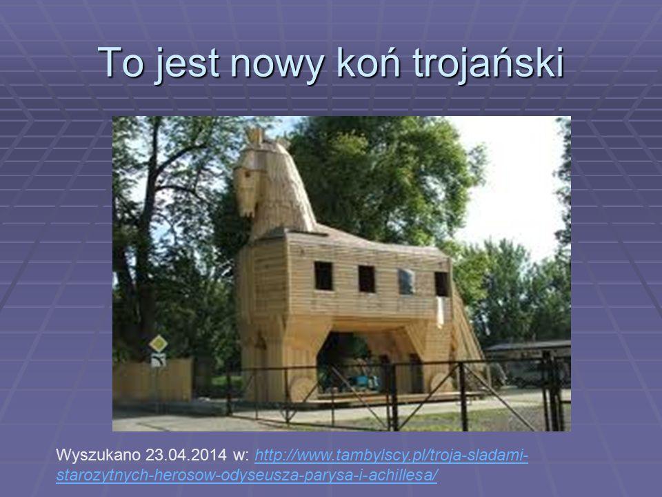 To jest nowy koń trojański Wyszukano 23.04.2014 w: http://www.tambylscy.pl/troja-sladami- starozytnych-herosow-odyseusza-parysa-i-achillesa/http://www
