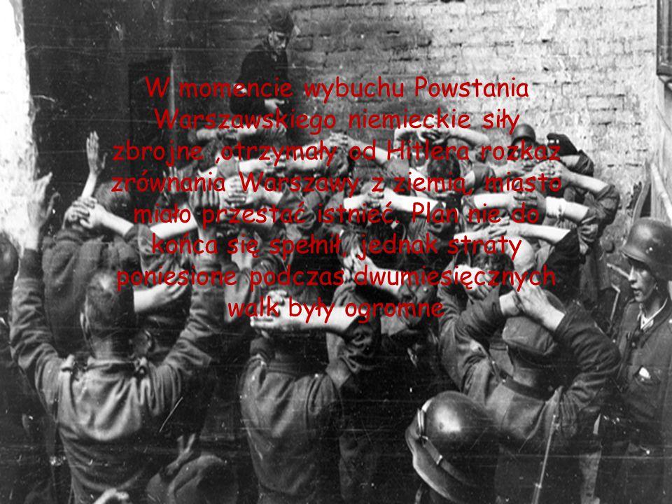 W momencie wybuchu Powstania Warszawskiego niemieckie siły zbrojne,otrzymały od Hitlera rozkaz zrównania Warszawy z ziemią, miasto miało przestać istn