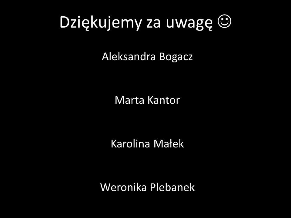 Dziękujemy za uwagę Aleksandra Bogacz Marta Kantor Karolina Małek Weronika Plebanek