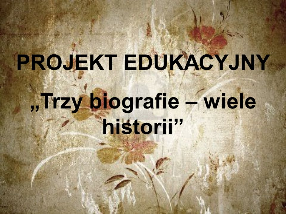 """PROJEKT EDUKACYJNY """"Trzy biografie – wiele historii"""